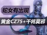 生死狙击黄金CZ75干将莫邪试玩加蛇女展示