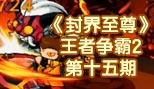 造梦西游5《封界至尊》王者争霸2第十五期(完结篇)