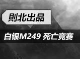 4399生死狙击�t北:白银M249专属死亡竞赛